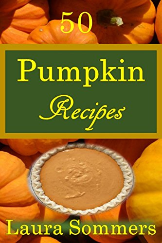 50 Pumpkin Recipes: What the Heck Am I Going to Cook With All These Pumpkins!?! (Cooking With Leftovers Book 1)
