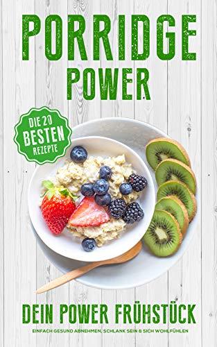 Porridge Power - Dein Power Frühstück - Einfach Gesund abnehmen, Schlank sein & sich wohlfühlen : mit den 20 besten Porridge Rezepten (German Edition) (Best Porridge For Weight Loss)