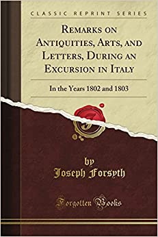Remarks on Antiquities, Arts, and Letters, During an Excursion in Italy, in the Years 1802 and 1803 (Classic Reprint) by Joseph Forsyth (2012-06-10)