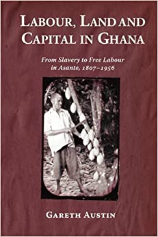 Labour, Land and Capital in Ghana: From Slavery to Free Labour in Asante, 1807-1956 (18) (Rochester Studies in African History and the Diaspora)