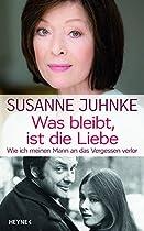 Was Bleibt, Ist Die Liebe: Wie Ich Meinen Mann An Das Vergessen Verlor. Erinnerungen An Harald Juhnke (german Edition)