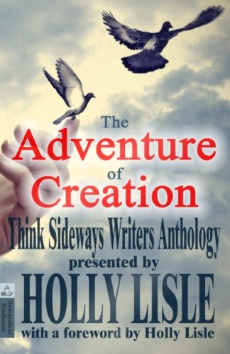 The Adventure of Creation: With a Foreword by Holly Lisle (Think Sideways Writers Anthology) (Volume 1)