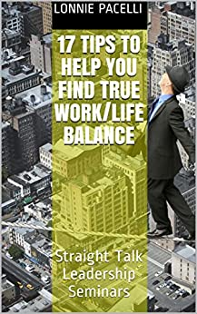 17 Tips to Help You Find True Work/Life Balance: Straight Talk Leadership Seminars by [Pacelli, Lonnie]