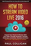 img - for How To Stream Video Live 2016: Expand Your Reach In Minutes With Live Video Through Facebook, YouTube, Periscope, Livestream, Meerkat And More - Even If You Hate Being On Camera book / textbook / text book