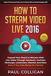 How To Stream Video Live 2016: Expand Your Reach In Minutes With Live Video Through Facebook, YouTube, Periscope, Livestream, Meerkat And More - Even If You Hate Being On Camera
