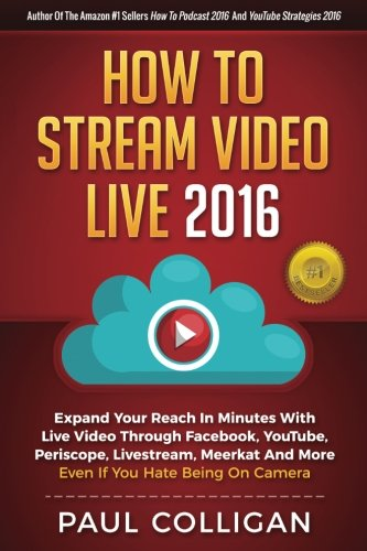 How To Stream Video Live 2016: Expand Your Reach In Minutes With Live Video Through Facebook, YouTube, Periscope, Livestream, Meerkat And More - Even If You Hate Being On Camera (Best Way To Livestream On Facebook)