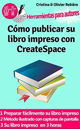 Cómo publicar su libro impreso con CreateSpace: Crear fácilmente su propio libro impreso con CreateSpace
