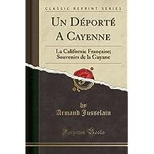 Un DePorte a Cayenne: La Californie Francaise; Souvenirs de La Guyane (Classic Reprint)