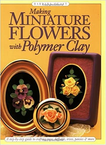 Making Miniature Flowers With Polymer Clay: Barbara Quast ...