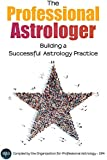 The Professional Astrologer: Building a Successful Astrology Practice