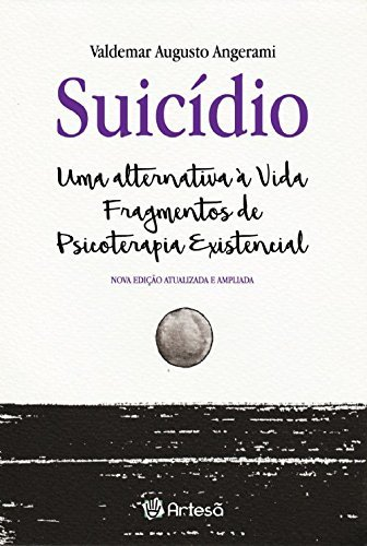 Suicídio. Uma Alternativa a Vida Fragmentos de Psicoterapia Existencial