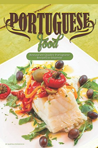 Portuguese Food: Restaurant Quality Portuguese Recipes to Impress! by Martha Stephenson