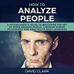 How to Analyze People: A Psychologist's Guide to Mastering the Art of Speed Reading People, Through Human Psychology & Analysis of Body Language | David Clark
