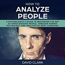 How to Analyze People: A Psychologist's Guide to Mastering the Art of Speed Reading People, Through Human Psychology & Analysis of Body Language Audiobook by David Clark Narrated by Sam Slydell