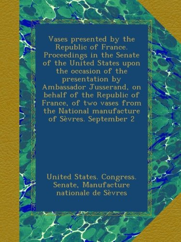 Vases presented by the Republic of France. Proceedings in the Senate of the United States upon the occasion of the presentation by Ambassador ... National manufacture of Sèvres. September 2