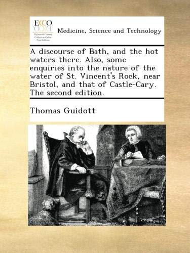 A discourse of Bath, and the hot waters there. Also, some enquiries into the nature of the water of St. Vincent's Rock, near Bristol, and that of Castle-Cary. The second edition.