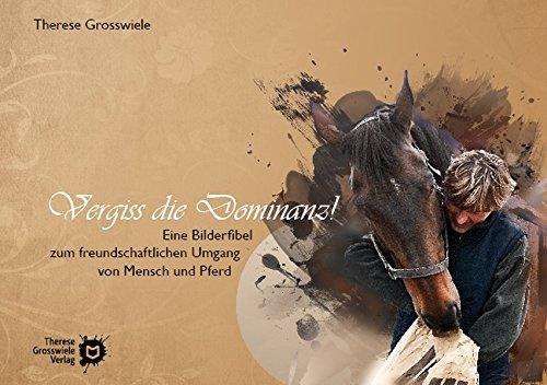 Vergiss die Dominanz!: Eine Bilderfibel zum freundschaftlichen Umgang von Mensch und Pferd