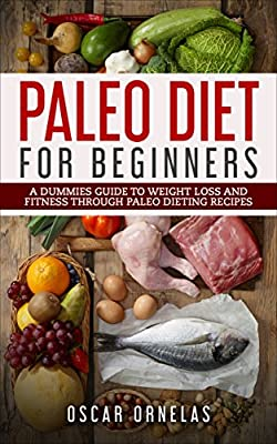 Paleo Diet for Beginners: A Dummies Guide To Weight Loss And Fitness Through Paleo Dieting Recipes (Paleo Diet, Weight Loss, Fitness, Paleo Dieting Recipes, Paleo Cookbook)