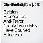 Belgian Prosecutor: Anti-Terror Crackdowns May Have Spurred Attackers   Michael Birnbaum,Souad Mekhennet,Griff Witte