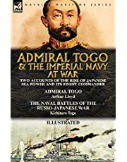 Admiral Togo and the Imperial Navy at War: Two Accounts of the Rise of Japanese Sea Power and its Finest Commander---Admiral Togo & The Naval Battles of the Russo-Japanese War