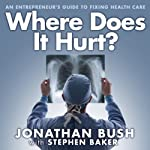 Where Does It Hurt?: An Entrepreneur's Guide to Fixing Health Care | Jonathan Bush,Stephen Baker