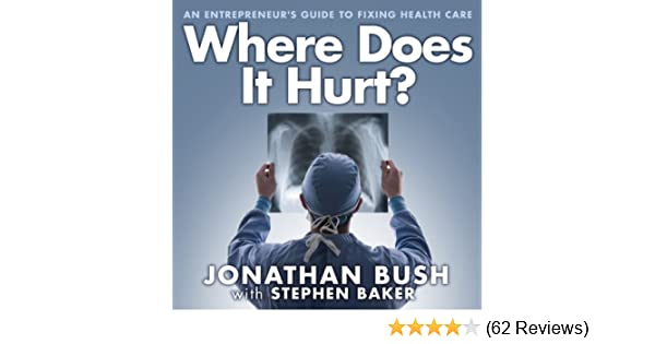 Where Does It Hurt? An Entrepreneurs Guide to Fixing Health Care