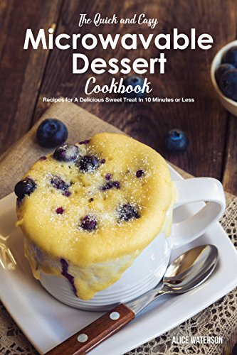 The Quick and Easy Microwavable Dessert Cookbook: Recipes for A Delicious Sweet Treat In 10 Minutes or Less by Alice Waterson