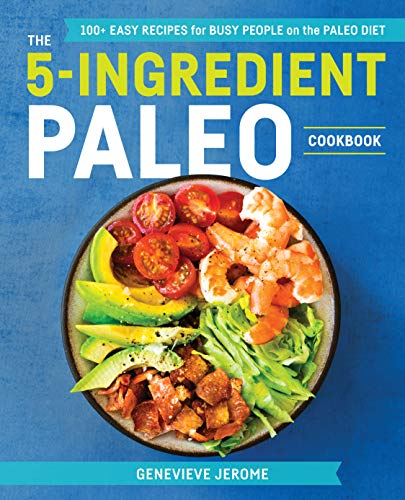 The 5-Ingredient Paleo Cookbook: 100+ Easy Recipes for Busy People on the Paleo Diet by Genevieve Jerome