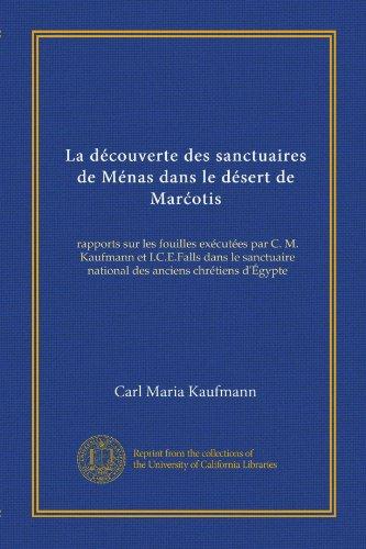 La découverte des sanctuaires de Ménas dans le désert de Marćotis: rapports sur les fouilles exécutées par C. M. Kaufmann et I.C.E.Falls dans le ... anciens chrétiens d