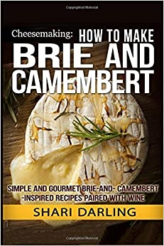 Book Cheesemaking: How to Make Brie and Camembert: Simple and Gourmet Brie-and-Camembert-Inspired Recipes Paired with Wine by Shari Darling (2015-01-10)