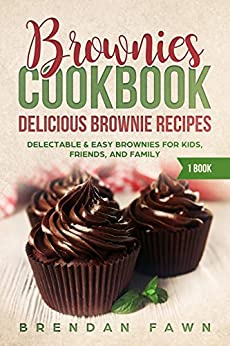 Brownies Cookbook: Delicious Brownie Recipes: Delectable & Easy Brownies for Kids, Friends, and Family (Homemade Brownies Book 1) by [Fawn, Brendan]