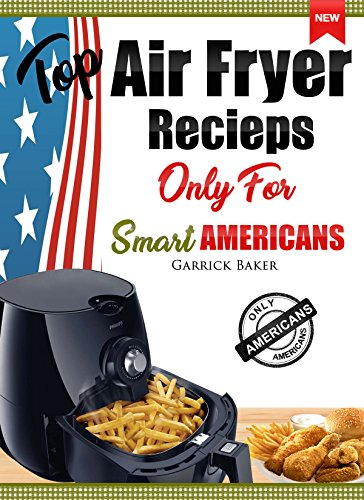 Top Air Fryer Recipes: Only For Smart Americans. (The Complete Air Fryer Cookbook From Scratch.) by Garrick Baker