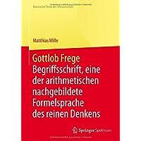 Gottlob Frege: Begriffsschrift, eine der arithmetischen nachgebildete Formelsprache des reinen Denkens (Klassische Texte der Wissenschaft)