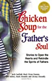chicken soup for the soul for men - Chicken Soup for the Father's Soul: 101 Stories to Open the Hearts and Rekindle the Spirits of Fathers (Chicken Soup for the Soul)