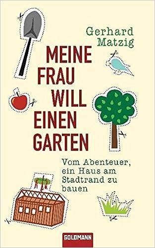 Meine Frau will einen Garten: Vom Abenteuer, ein Haus am Stadtrand ...