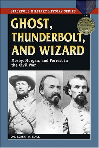 Download Ghost, Thunderbolt, and Wizard: Mosby, Morgan, and Forrest in the Civil War (Stackpole Military History Series) PDF