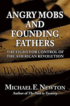 Angry Mobs and Founding Fathers: The Fight for Control of the American Revolution by [Newton, Michael E.]