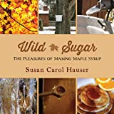 Wild Sugar: The Pleasures of Making Maple Syrup