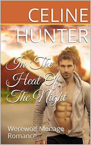 ROMANCE: In The Heat Of The Night - Werewolf Menage Romance (Alpha Male, Menage, Threesome, Love Triangle, Werewolf, Paranormal, Fantasy, Short Stories, New Adult, Contemporary Romance) (In The Heat Of The Night Author)