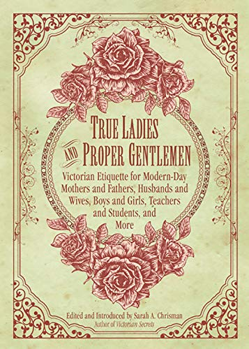 (True Ladies and Proper Gentlemen: Victorian Etiquette for Modern-Day Mothers and Fathers, Husbands and Wives, Boys and Girls, Teachers and Students, and More)