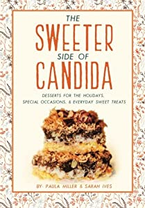 The Sweeter Side of Candida: Desserts For the Holidays, Special Occasions, & Everyday Sweet Treats