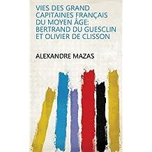 Vies des grand capitaines français du moyen âge: Bertrand du Guesclin et Olivier de Clisson (French Edition)