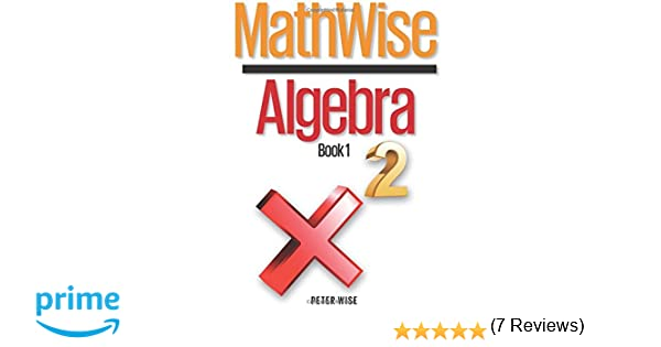 MathWise Algebra, Book 1: Peter L. Wise: 9781500650476: Amazon.com ...