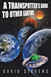 A Trainspotter?s Guide to Other Earths, David Stevens, 1481775618