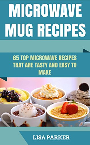 Microwave Mug Recipes: 65 Top Microwave Recipes That Are Tasty And Easy To Make by Lisa Parker