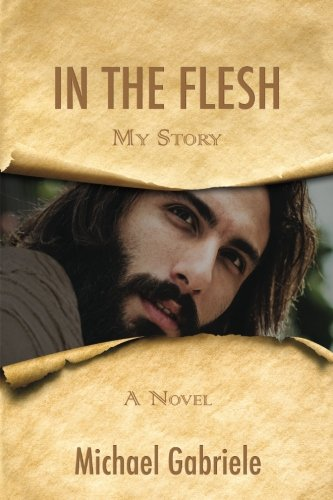 In The Flesh - My Story: The first-person novel of Jesus by CreateSpace Independent Publishing Platform
