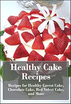 Healthy Cake Recipes: Recipes for Healthy Carrot Cake, Chocolate Cake, Red Velvet Cake, and More (The Ultimate Healthy Recipes) by [Rosen, Arianna]
