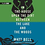 In the House upon the Dirt Between the Lake and the Woods | Matt Bell