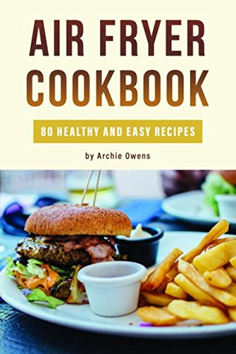 Air Fryer Cookbook: 80 Healthy and Easy Recipes: Pressurized and Normal Cooking Options by Archie Owens