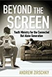 Beyond the Screen: Youth Ministry for the Connected But Alone Generation